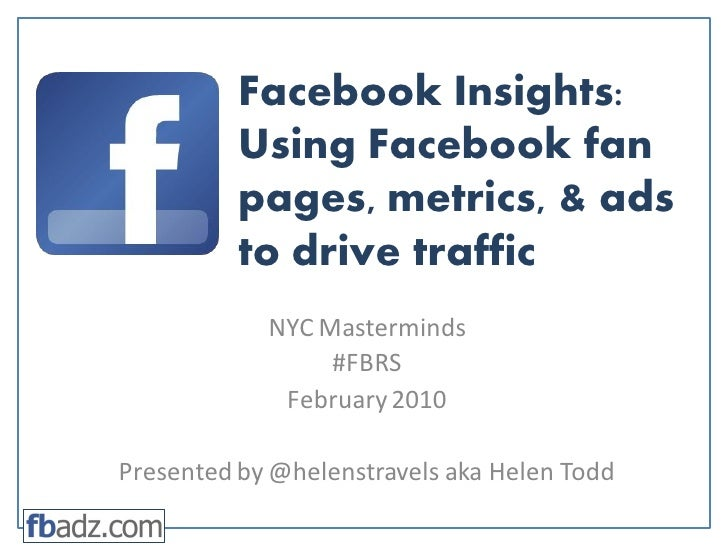 Facebook Insights: Using Facebook fan pages, metrics, & ads to drive traffic NYC Masterminds #FBRS February 2010 Presented...