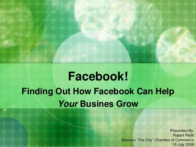 """Facebook! Finding Out How Facebook Can Help Your Busines Grow Presented By: Robert Pettit Madison """"The City"""" Chamber of Co..."""