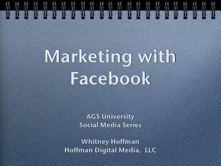 Marketing with   Facebook         AGS University       Social Media Series        Whitney Hoffman   Hoffman Digital Media,...