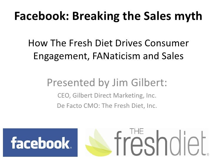 Facebook: Breaking the Sales mythHow The Fresh Diet Drives Consumer Engagement, FANaticism and Sales<br />Presented by Jim...