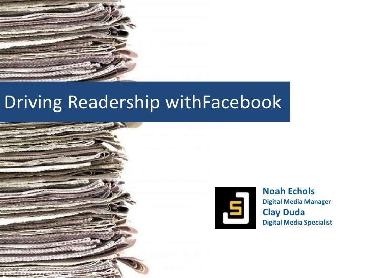 Driving Readership withFacebook<br />Noah Echols<br />Digital Media Manager<br />Clay Duda<br />Digital Media Specialist<b...