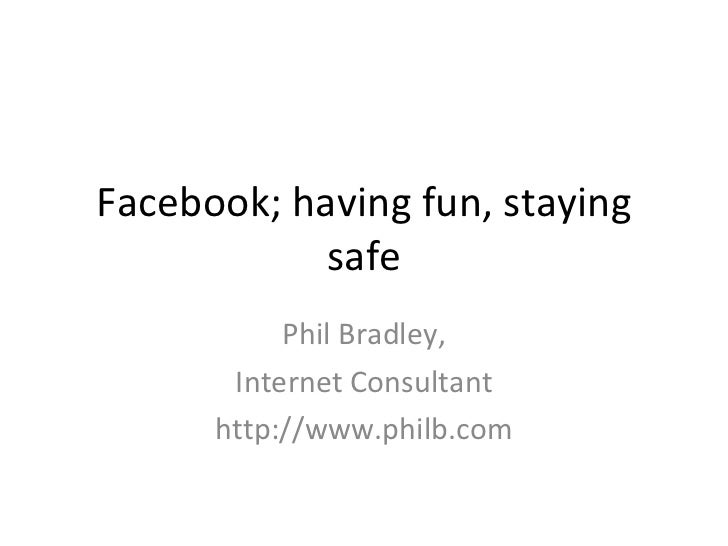 Facebook; having fun, staying safe Phil Bradley, Internet Consultant http://www.philb.com
