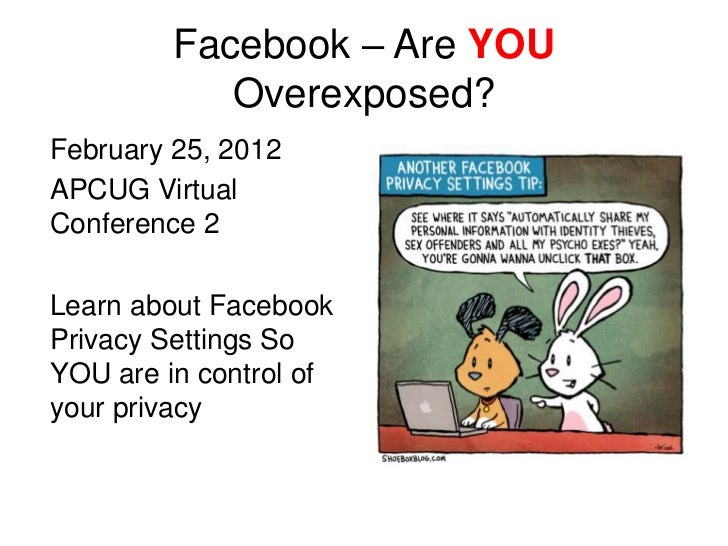 Facebook – Are YOU            Overexposed?February 25, 2012APCUG VirtualConference 2Learn about FacebookPrivacy Settings S...