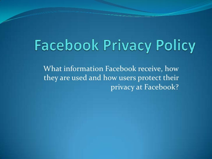 Facebook Privacy Policy<br />What information Facebook receive, how they are used and how users protect their privacy at F...