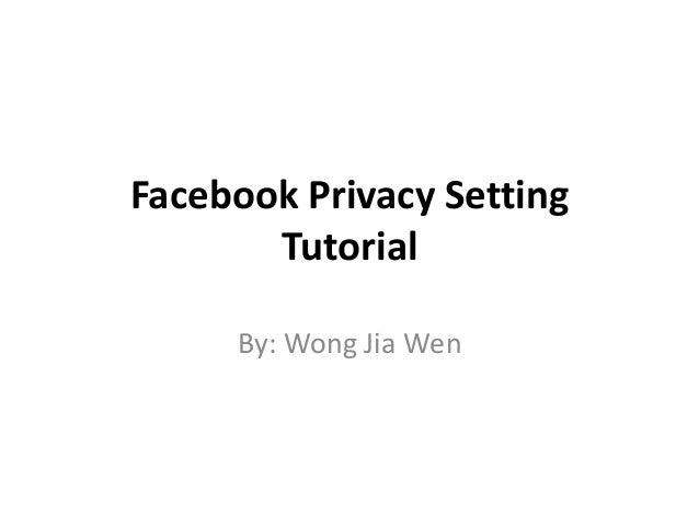 Facebook Privacy Setting Tutorial By: Wong Jia Wen