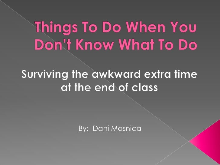 Things To Do When You Don't Know What To Do<br />Surviving the awkward extra time <br />at the end of class<br />By:  Dani...