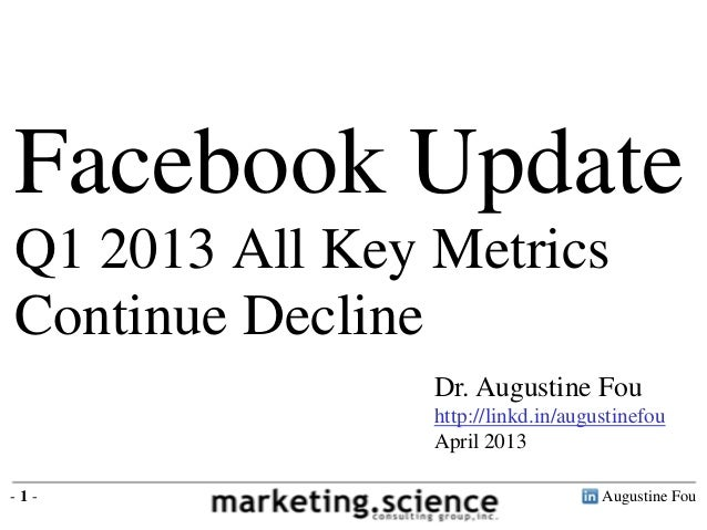 Augustine Fou- 1 -Dr. Augustine Fouhttp://linkd.in/augustinefouApril 2013Facebook UpdateQ1 2013 All Key MetricsContinue De...