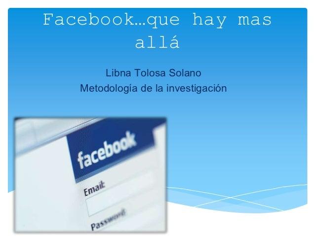 Facebook…que hay mas        allá       Libna Tolosa Solano   Metodología de la investigación