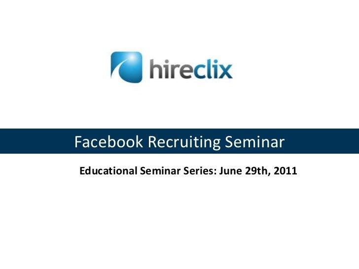 Facebook Recruiting Seminar<br />Educational Seminar Series: June 29th, 2011<br />