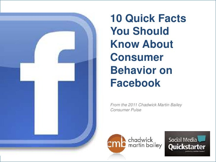 10 Quick Facts You Should Know About Consumer Behavior on FacebookFrom the 2011 Chadwick Martin Bailey Consumer Pulse<br />