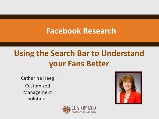 Using the Search Bar to Understand your Fans Better Catherine Heeg Customized Management Solutions Facebook Research