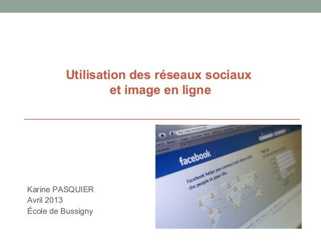 Utilisation des réseaux sociauxet image en ligneKarine PASQUIERAvril 2013École de Bussigny