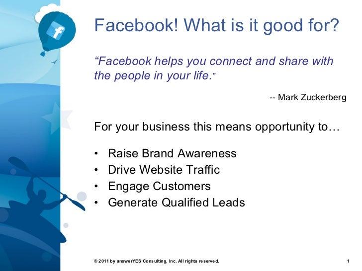Facebook! What is it good for? <ul><li>Raise Brand Awareness </li></ul><ul><li>Drive Website Traffic </li></ul><ul><li>Eng...
