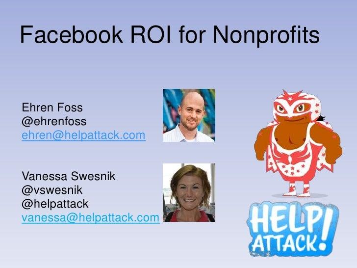 Facebook ROI for NonprofitsEhren Foss@ehrenfossehren@helpattack.comVanessa Swesnik@vswesnik@helpattackvanessa@helpattack.com