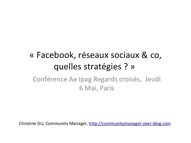 « Facebook, réseaux sociaux & co,          quelles stratégies ? »      Conférence Ae Ipag Regards croisés, Jeudi          ...