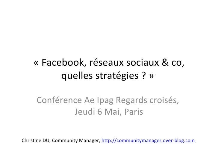 « Facebook, réseaux sociaux & co, quelles stratégies ? »  Conférence Ae Ipag Regards croisés,  Jeudi 6 Mai, Paris Christin...