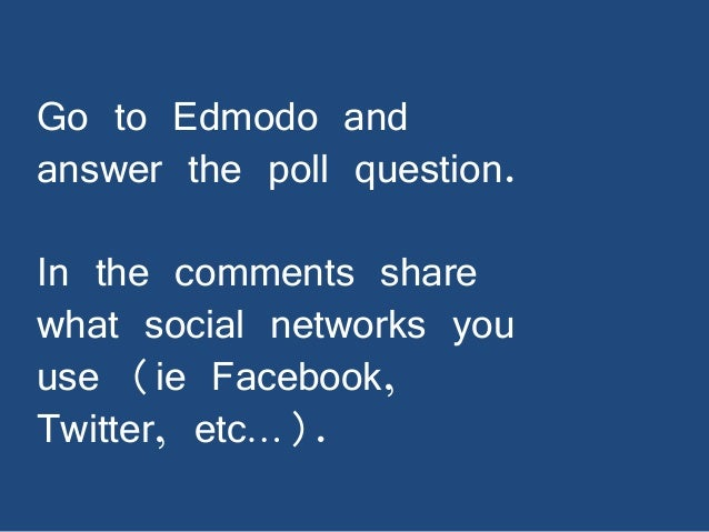 Go to Edmodo and answer the poll question.  In the comments share what social networks you use (ie Facebook, Twitter, etc…...