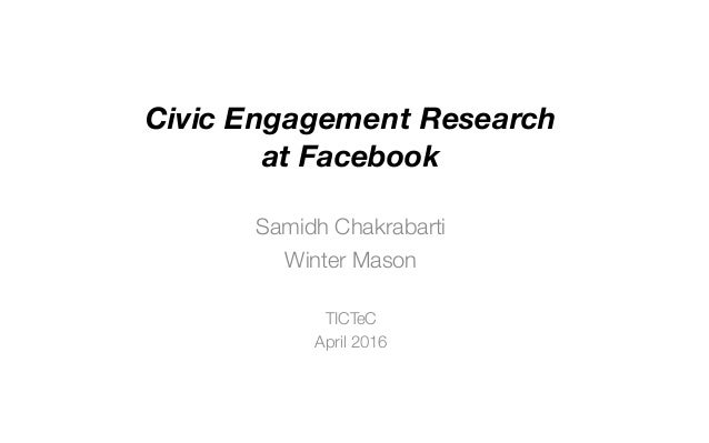 Civic Engagement Research at Facebook Samidh Chakrabarti Winter Mason TICTeC April 2016