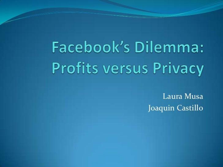 Facebook's Dilemma:Profits versus Privacy<br />Laura Musa <br />Joaquin Castillo<br />
