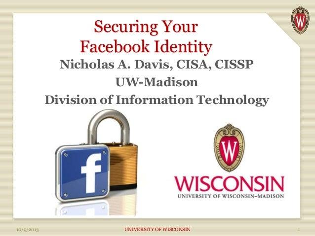 Securing Your Facebook Identity Nicholas A. Davis, CISA, CISSP UW-Madison Division of Information Technology 10/9/2013 UNI...