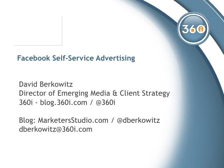 Facebook Self-Service Advertising David Berkowitz Director of Emerging Media & Client Strategy 360i - blog.360i.com / @360...