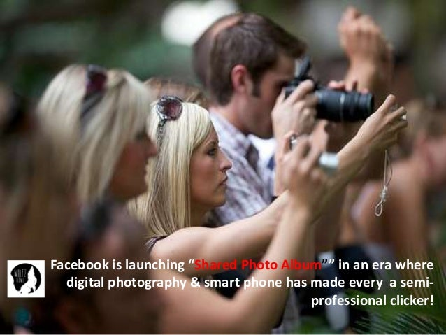 "Facebook is launching ""Shared Photo Album"""" in an era where digital photography & smart phone has made every a semi- profe..."