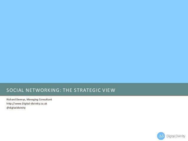 SOCIAL NETWORKING: THE STRATEGIC VIEW Richard Dennys, Managing Consultant http://www.Digital-divinity.co.uk @digitaldivini...