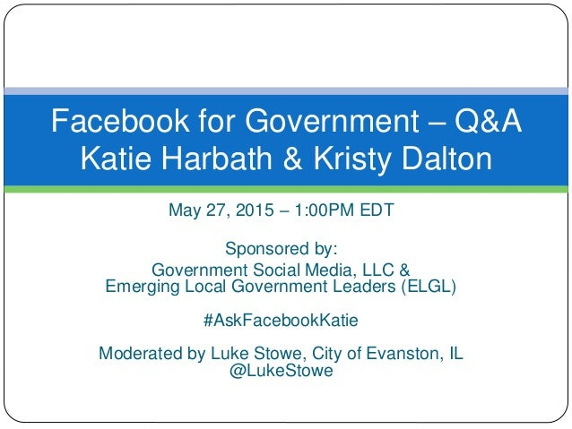May 27, 2015 – 1:00PM EDT Sponsored by: Government Social Media, LLC & Emerging Local Government Leaders (ELGL) #AskFacebo...