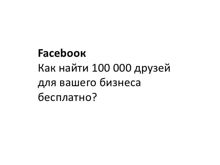 Facebooк<br />Как найти 100 000 друзей<br />для вашего бизнеса<br />бесплатно?<br />