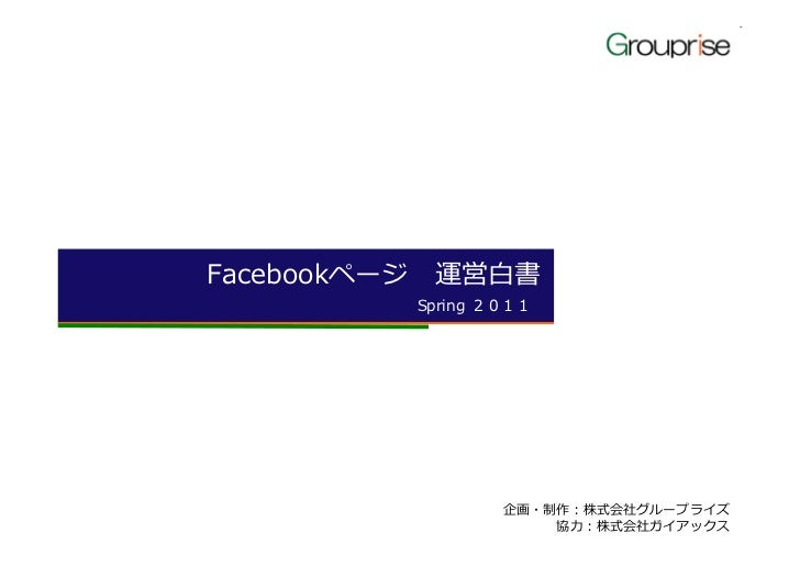 Facebookページ運営白書          Spring 2011                  企画・制作:株式会社グループライズ                      匞 :株式会社ガイアックス
