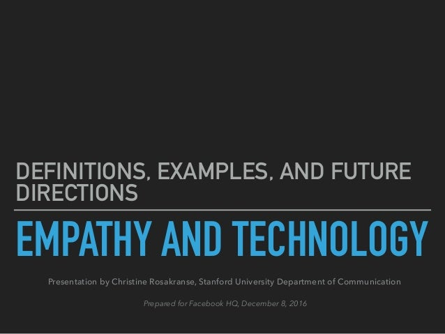 EMPATHY AND TECHNOLOGY DEFINITIONS, EXAMPLES, AND FUTURE DIRECTIONS Presentation by Christine Rosakranse, Stanford Univers...
