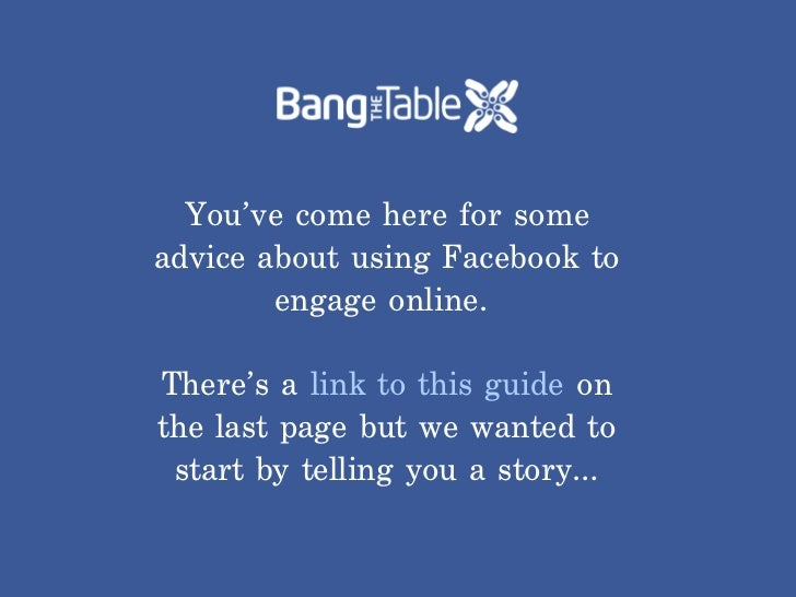 You've come here for someadvice about using Facebook to        engage online.There's a link to this guide onthe last page ...