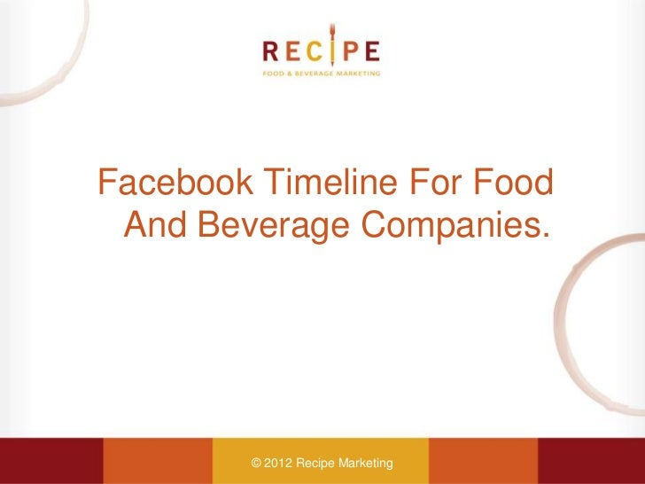 Facebook Timeline For Food And Beverage Companies.        © 2012 Recipe Marketing