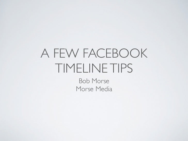 A FEW FACEBOOK  TIMELINE TIPS     Bob Morse    Morse Media