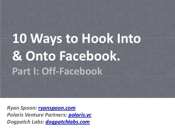 10 Ways to Hook Into  & Onto Facebook.  Part I: Off-FacebookRyan Spoon: ryanspoon.comPolaris Venture Partners: polaris.vcD...