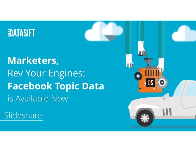 Marketers, Rev Your Engines: Facebook Topic Data is Available Now Slideshare