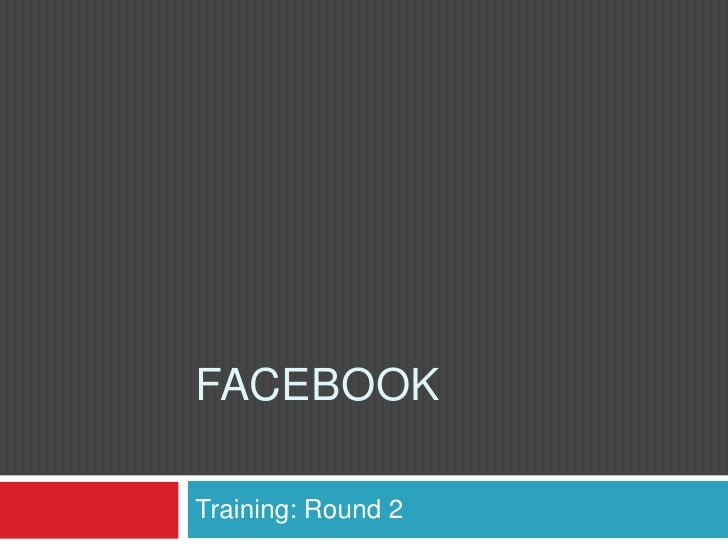 Facebook<br />Training: Round 2 <br />
