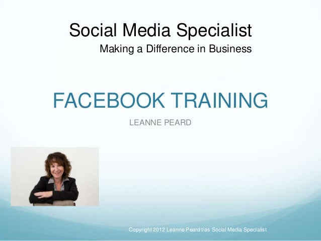 FACEBOOK TRAINING LEANNE PEARD Copyright 2012 Leanne Peard t/as Social Media Specialist Making a Difference in Business So...