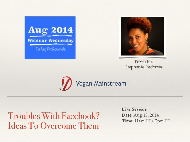 !  Troubles With Facebook?  Ideas To Overcome Them  Presenter:  Stephanie Redcross  Live Session !  Date: Aug 13, 2014 !  ...