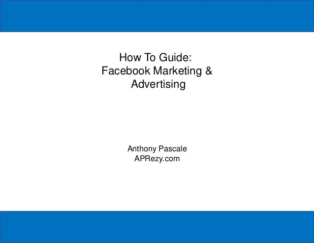 How To Guide: Facebook Marketing & Advertising Anthony Pascale APRezy.com