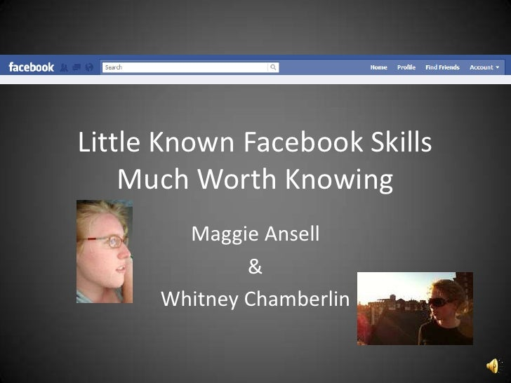 Little Known Facebook Skills    Much Worth Knowing        Maggie Ansell              &      Whitney Chamberlin