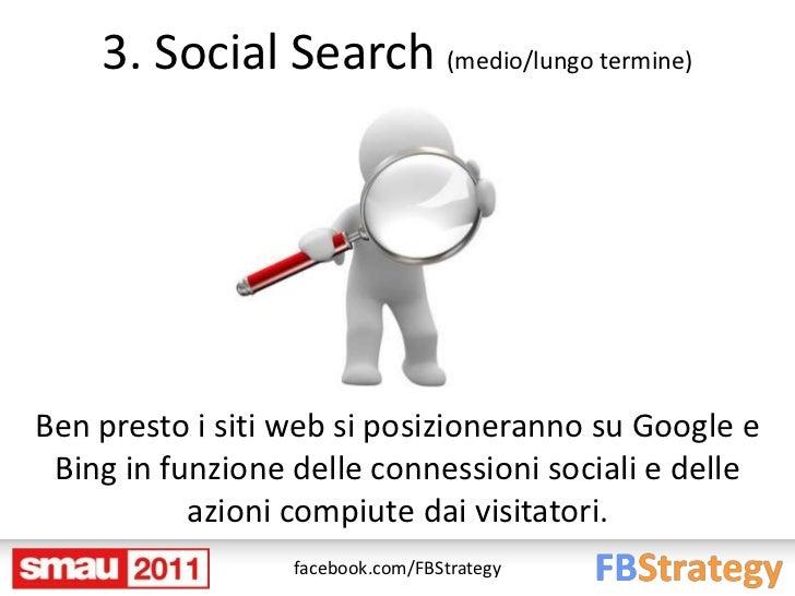 3. Social Search (medio/lungo termine)Ben presto i siti web si posizioneranno su Google e Bing in funzione delle connessio...