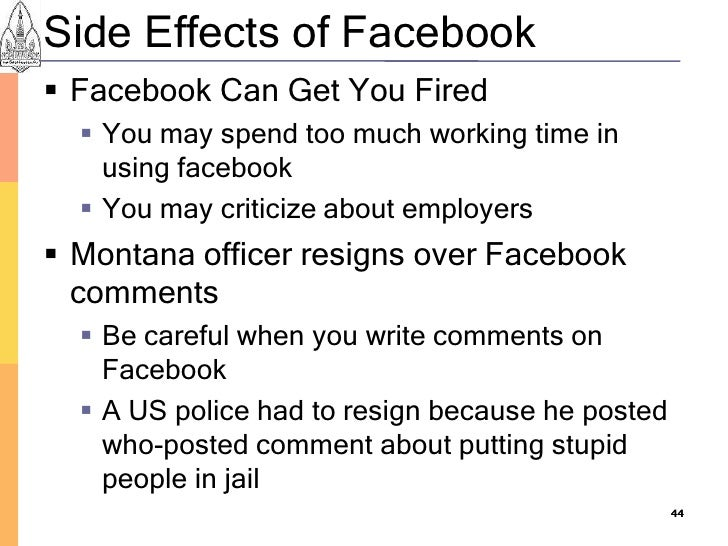 Side Effects of Facebook  Facebook Can Get You Fired    You may spend too much working time in     using facebook    Yo...