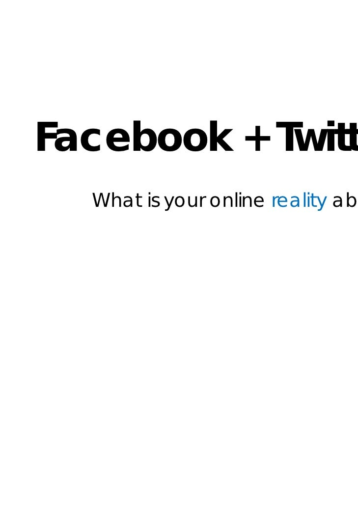 Facebook + Twitter  What is your online reality about?