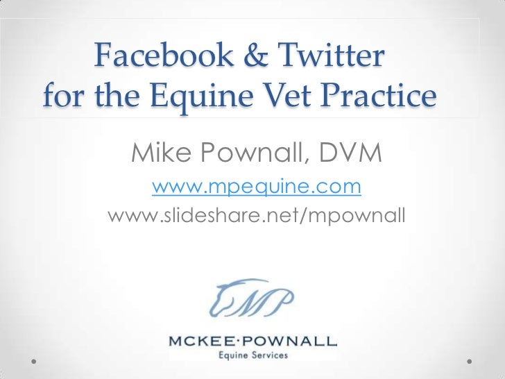 Facebook & Twitterfor the Equine Vet Practice      Mike Pownall, DVM       www.mpequine.com    www.slideshare.net/mpownall