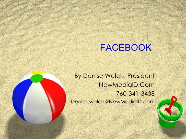 FACEBOOK By Denise Welch, President NewMediaID.Com 760-341-3438 [email_address]