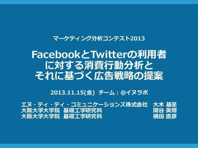 マーケティング分析コンテスト2013  FacebookとTwitterの利用者  に対する消費行動分析と  それに基づく広告戦略の提案  2013.11.15(金) チーム:@イヌラボ  エヌ・ティ・ティ・コミュニケーションズ株式会社大木基至...
