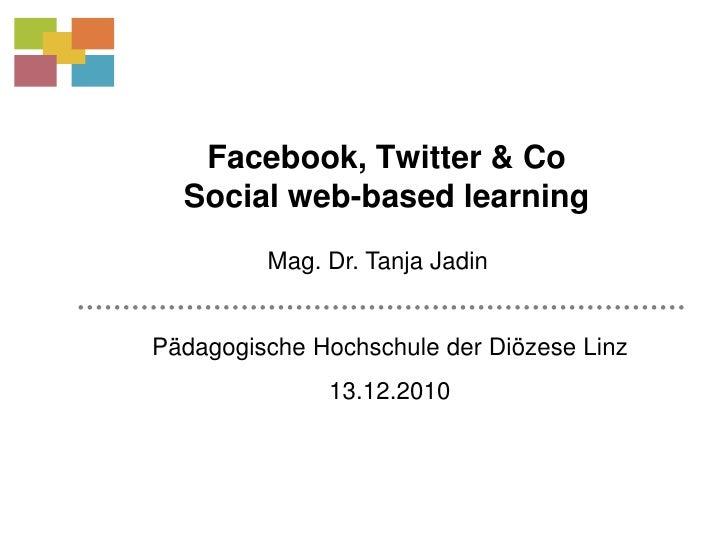 Facebook, Twitter & CoSocial web-basedlearning<br />Mag. Dr. Tanja Jadin<br />Pädagogische Hochschule der Diözese Linz<br ...