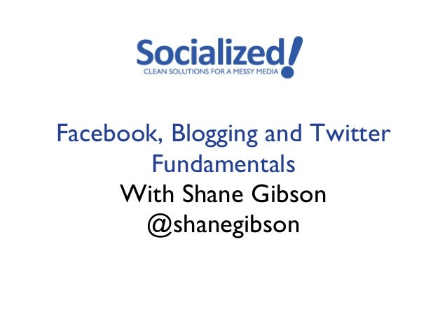 Facebook, Blogging and Twitter       Fundamentals     With Shane Gibson       @shanegibson