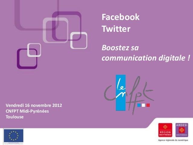 Facebook Twitter Boostez sa communication digitale ! Vendredi 16 novembre 2012 CNFPT Midi-Pyrénées Toulouse
